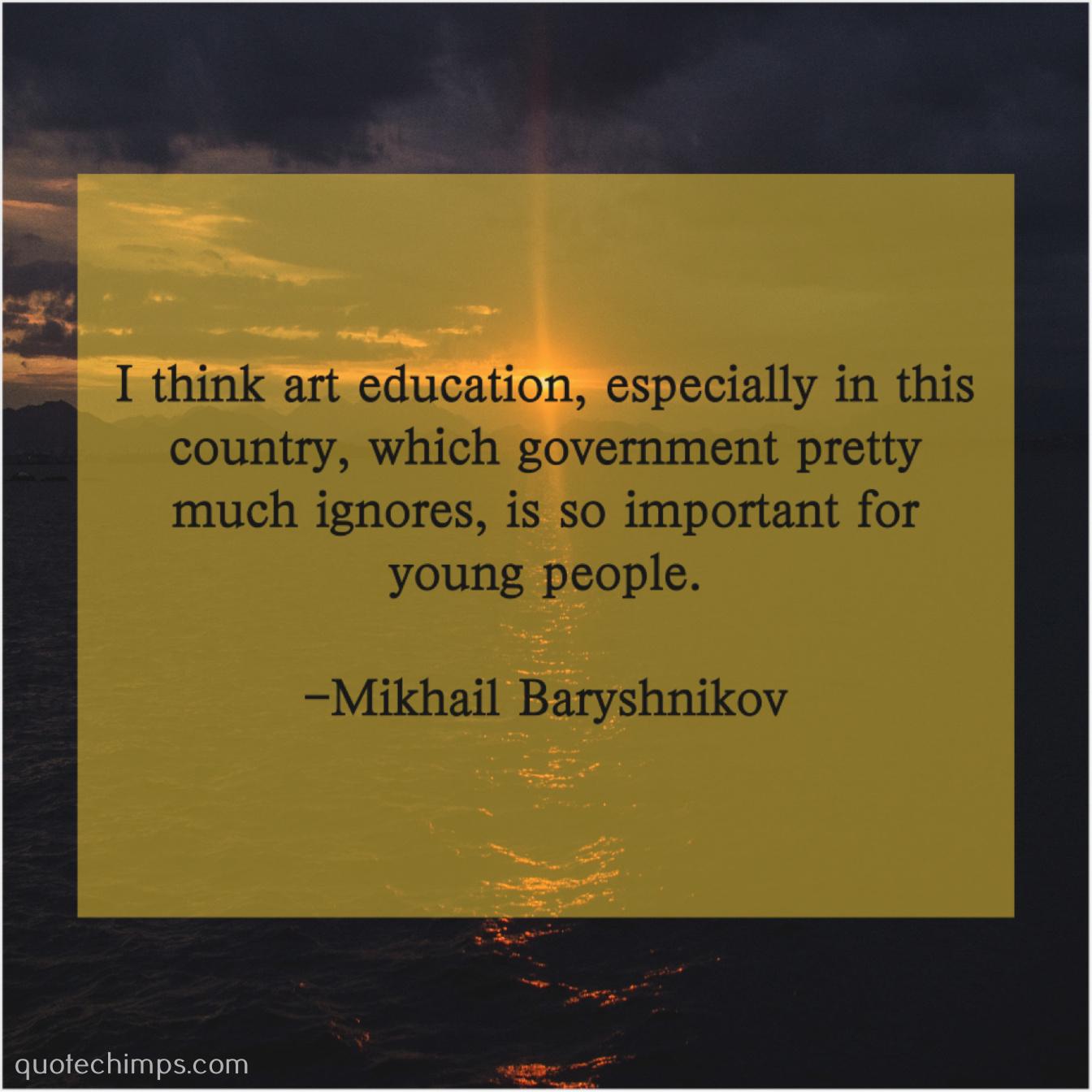 Mikhail Baryshnikov I Think Art Education Especially